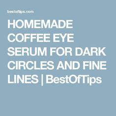 HOMEMADE COFFEE EYE SERUM FOR DARK CIRCLES AND FINE LINES | BestOfTips