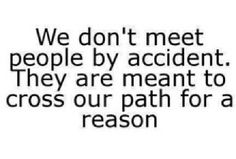 We don't meet people by accident, our paths cross for a reason