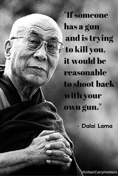 """someone has a gun and is trying to kill you, it would be reasonable to shoot back with your own gun."""" - Dalai Lama""""If someone has a gun and is trying to kill you, it would be reasonable to shoot back with your own gun. Quotable Quotes, Wisdom Quotes, Motivational Quotes, Life Quotes, Inspirational Quotes, Dalai Lama, Gun Quotes, Warrior Quotes, Badass Quotes"""