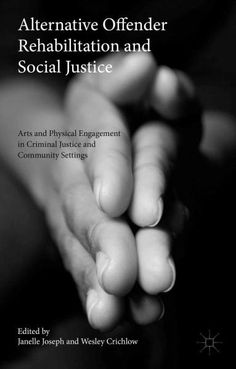 Alternative Offender Rehabilitation and Social Justice: Arts and Physical Engagement in Criminal Justice and Comm...