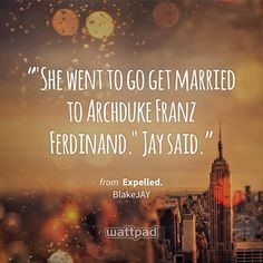 """""She went to go get married to Archduke Franz Ferdinand."" Jay said."" - from Expelled. (on Wattpad) https://www.wattpad.com/197568654?utm_source=ios&utm_medium=pinterest&utm_content=share_quote&%26wp_page=quote&wp_uname=WillowCaleb&wp_originator=MGrjif0FZK5z1floPNwP23lSt6pya%2Bf4xx4EC51rnrZDJhpuEB1FQRvbHQKrmXy5Y3ra9g4W2euSwCn%2BoudQUFmIXfch4ZhrpuN3MxZvEHj94253KHUFJt22vkmaq5zb #quote #wattpad"