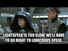 Colonel Sandurz: Sir hadn't you better buckle up?  Dark Helmet: Ah, buckle this! LUDICROUS SPEED! *GO!*
