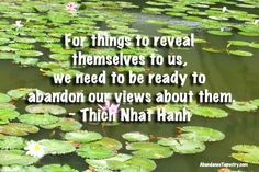 """""""For things to reveal themselves to us, we need to be ready to abandon our views about them.""""  - Thich Nhat Hanh"""