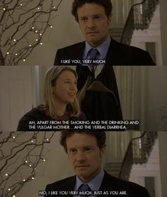 Colin Firth in Bridget Jones's Diary will be immortalized for saying what every girl wants to hear. To Bridget, just as she is.