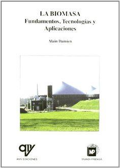 La biomasa : fundamentos, tecnologías y aplicaciones / Alain Damien ; traducción y adaptación de Ana Madrid Cenzano ... [et al.]