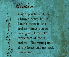 "♡☆ Broken ☆♡ ""Maybe people can't see a broken heart, but it doesn't mean it isn't broken. Since you've been gone, I feel like every part of me is broken. You were part of my heart and my soul. I miss you!"""