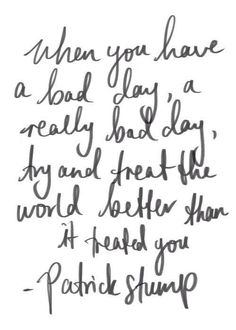 When you have a bad day, a really bad day, try and treat the world better than it treated you.