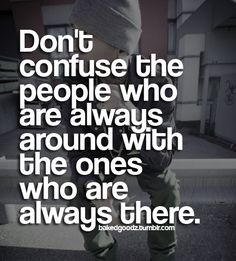 Don't confuse the people who are always around as always there.
