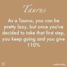 So True...Love Being a Taurus <3 Giving it my all or being completely relaxed enjoying the peace