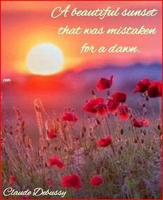 A beautiful sunset that was mistaken for a dawn. Claude Debussy #composer #music #sunset #quotes #sunsetquotes #sunsets #flowers #images #meme #poppies #beautiful #beauty #beautyinnature #mistaken #dawn #sunrise #newday #endings #claudedebussy #brainyquote #nature #natureisbeauty #mountains