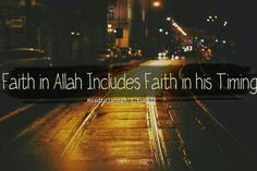 "Faith in Allah includes faith in his timings. :)  Do we really put our trust in Allah? Does the name of Allah and Qur'an affect our hearts?  ""The believers are only those who, when Allah is mentioned, feel a fear in their hearts and when His Verses are recited to them, they increase their Faith; and they put their trust in their Lord."" [Al-Anfal:2]"