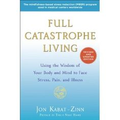 Full Catastrophe Living Revised Edition : Using the Wisdom of Your Body and Mind to Face Stress, Pain, and Illness: Amazon.ca: Jon Kabat-Zin...