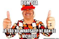 Bom dia j� t�o no whatsapp n� ban de viciado! - Tiririca