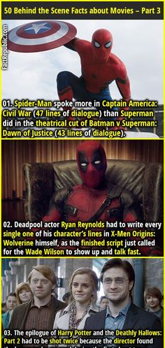 1. Spider-Man spoke more in Captain America: Civil War (47 lines of dialogue) than Superman did in the theatrical cut of Batman v Superman: Dawn of Justice (43 lines of dialogue). 2. Deadpool actor Ryan Reynolds had to write every single one of his character's lines in X-Men Origins: Wolverine himself, as the finished script just called for the Wade Wilson to show up and talk fast.