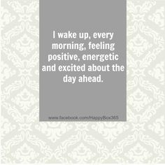 I wake up, every morning, feeling positive, energetic and excited about the day ahead.