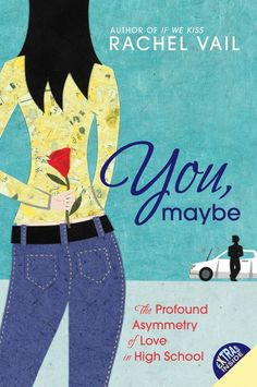 You, Maybe  The Profound Asymmetry of Love in High School  By Rachel Vail