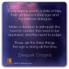 If you want to reach a state of bliss, then go beyond your ego and the internal dialogue.  Make a decision to relinquish the need to control, the need to be approved, the need to judge.  Those are the three things the ego is doing all the time.  ~Deepak Chopra