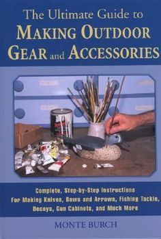 The ultimate guide to making outdoor gear and accessories : complete, step-by-step instructions for making decoys, knives, gun stocks, fishing lures, tents, gun cabinets, and much more / Monte Burch.
