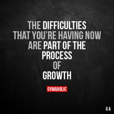 The Difficulties That You're Having Now  Are part of the process of growth.  More motivation: https://www.gymaholic.co