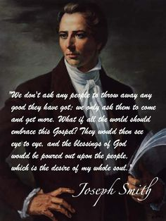 """""""We don't ask people to throw away any good they have got, we only ask them to come and get more."""" Learn more and discover the truth of about the Prophet Joseph Smith, by enjoying this moving portrayal of his life and mission as a personal witness of the Savior, Jesus Christ, in our day http://youtu.be/1xVw6PsSinI; www.facebook.com/pages/Joseph-Smith-The-Prophet-of-the-Restoration/217921178254609"""