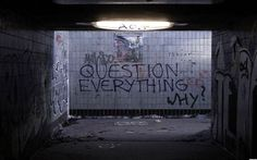 question everything.... - why?