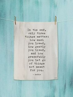 In the end, only three things matter. - Buddha. via @greatbigcanvas at GreatBIGCanvas.com.