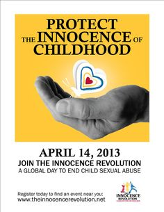 The Innocence Revolution: A Global Day to End Child Sexual Abuse was created to build awareness and launch a global crusade against the crime of child sexual abuse. Slated to be held in cities throughout the World on April 14, 2013, we ask you to join us in this crucial, historic event.