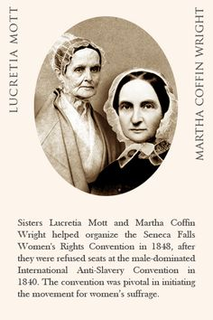 Talk about a spirited pair of sisters: Lucretia Mott and Martha Coffin Wright helped organize the Women's Rights Convention in Seneca Falls in 1848 after they were refused seats at the male-dominated International Anti-Slavery Convention in 1840. The convention was pivotal in initiating the movement for women's suffrage.