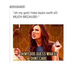 Whenever I find out someone hates Taylor, I just immediately hate them!!! Seriously, hate them!!! They have made my enemy list!!! How could anyone hate Taylor?? She's an angel ❤