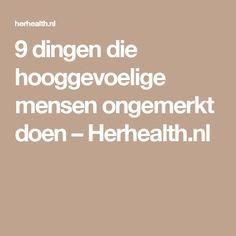 9 dingen die hooggevoelige mensen ongemerkt doen – Herhealth.nl Highly Sensitive Person, Cancerian, After Life, Mbti, Enfj, Introvert, Self Improvement, Good To Know, Life Lessons