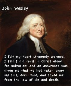 John Wesley quote, his heart strangely warmed at the Aldersgate meeting where the preface of Luther's commentary to Romans was being read!