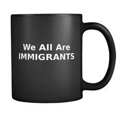 We All Are Immigrants Mug, Black Coffee Mug, Anti Trump Mug