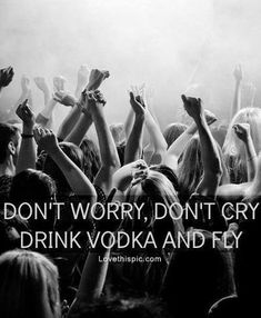 Dont worry, dont cry, drink vodka and fly life quotes quotes party quote life no worries
