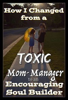 How I Changed from a Toxic Mom-Manager to an Encouraging Soul Builder | Positive Parenting Solutions