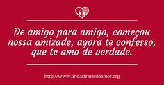 De amigo para amigo, começou nossa amizade, agora te confesso, que te amo de verdade. http://www.lindasfrasesdeamor.org/frases/amor/verdadeiro