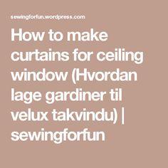 How to make curtains for ceiling window (Hvordan lage gardiner til velux takvindu) | sewingforfun