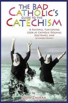 The Bad Catholic's Guide to the Catechism: A Faithful, Fun Loving Look at Catholic Dogmas, Doctrines and Schmoctrines by John Zmirak