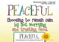 Character Quality: Peaceful - In order to be peaceful, I must trust God. I must trust that He is over all things in my life, that He goes before me, comes alongside me, and cleans up behind me.   HisSunflower.com by Rachael Carman