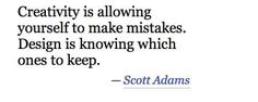 Creativity is allowing yourself to make mistakes. Designing is knowing which ones to keep. -Scott Adams