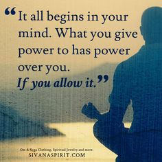 It all begins in your mind. What you give power to has power over you. If you allow it.