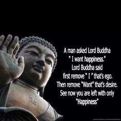 "Happiness.     A man asked Lord Buddha, ""I want happiness.""     Lord Buddha said, ""First remove 'I' - that's ego. Then remove 'want' - that's desire. See now you are left with only 'happiness.' So true!"