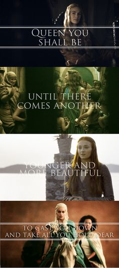 queen you shall be, until there comes another, younger and more beautiful, to cast you down and take all you hold dear - Game of Thrones