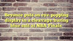 Beyonce puts on eye-popping display in a cleavage-baring blue suit at NBA Finals - http://thisissnews.com/beyonce-puts-on-eye-popping-display-in-a-cleavage-baring-blue-suit-at-nba-finals/