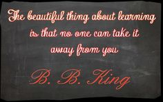 An inspirational quote about knowledge, learning, and education from B. B. King.