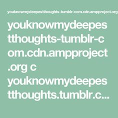 youknowmydeepestthoughts-tumblr-com.cdn.ampproject.org c youknowmydeepestthoughts.tumblr.com post 145585952055 amp