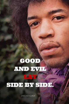 Good and evil lay side by side. – Jimi Hendrix