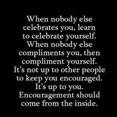To many people stand waiting to be indemnified by others, to be affirmed and made whole by others.  This is a mistake of monumental proportions because if you need another person to be your encourager you might be setting yourself up for ultimate failure as you are revealing an internal weakness that can prevent you from really being free to meet your potential and your goals.