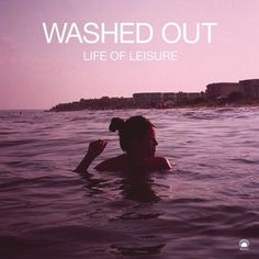 washed+out+feel+life+of+leisure | Washed Out (2009) EP – Life Of Leisure | Audio Current