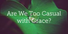 Are We Too Casual with Grace? | True Woman