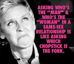 "Image is a picture of Ellen DeGeneres with a quote from her: ""Asking who's the 'man' and who's the 'woman' in a same-sex relationship is like asking which chopstick is the fork. Me Quotes, Funny Quotes, Ellen Quotes, Lgbt Quotes, Lesbian Love, Cute Lesbian Quotes, Lesbian Humor, Look At You, Transgender"
